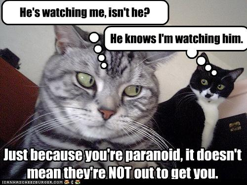 just because you re paranoid doesn t mean they re not out to get you