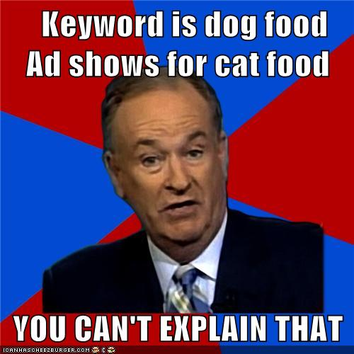 Keyword is dog food Ad shows for cat food YOU CAN'T EXPLAIN THAT