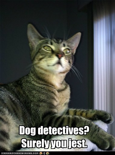 Dog detectives? Surely you jest.