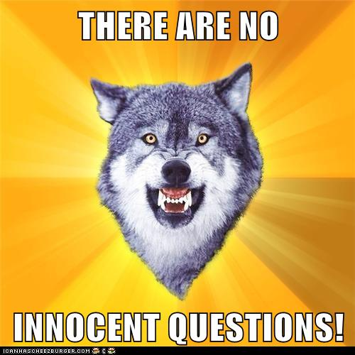 THERE ARE NO   INNOCENT QUESTIONS!