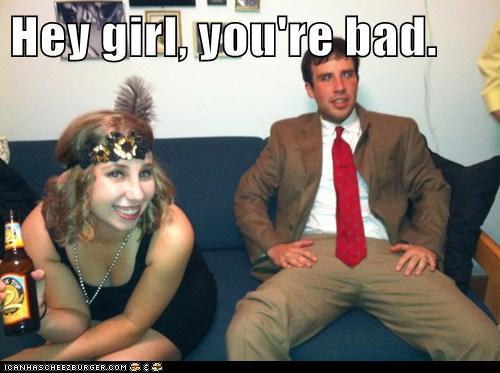 Hey girl, you're bad.