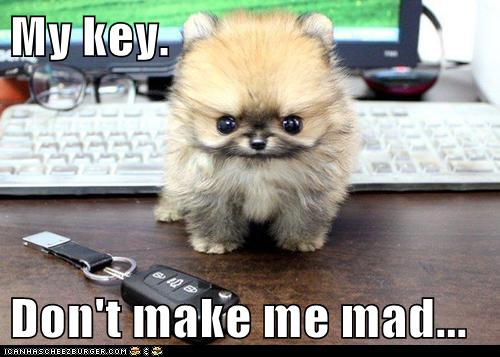 My key.  Don't make me mad...
