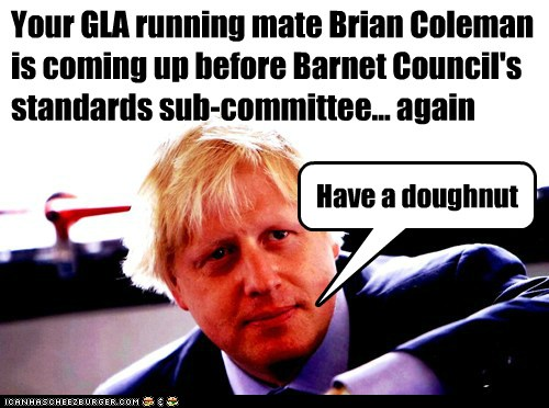 Your GLA running mate Brian Coleman is coming up before Barnet Council's standards sub-committee... again