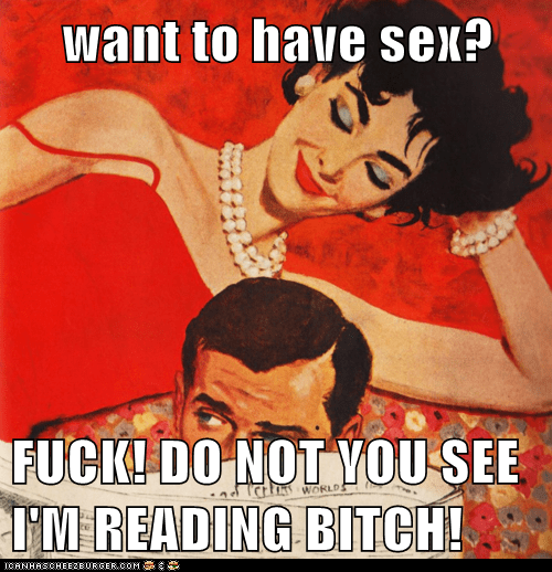 want to have sex? FUCK! DO NOT YOU SEE I'M READING BITCH! want to have sex?