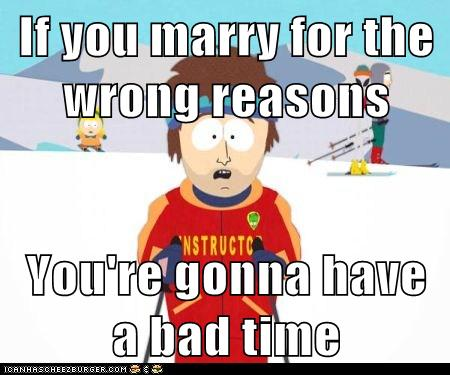 If you marry for the wrong reasons  You're gonna have a bad time