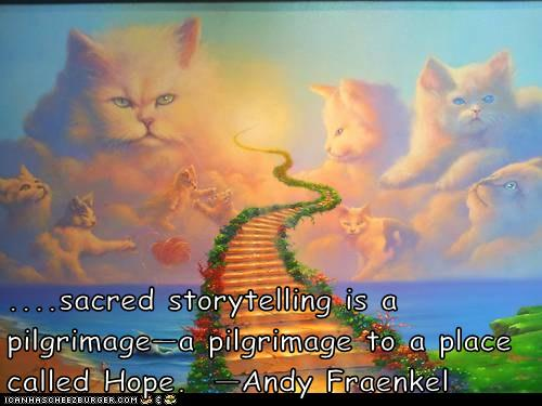 ....sacred storytelling is a pilgrimage—a pilgrimage to a place called Hope.  —Andy Fraenkel