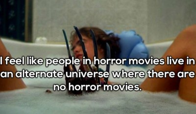 shower thought that people who are in horror movies live in an alternate reality without horror movies