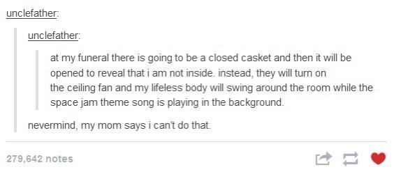 list of funny memes, tweets and tumblr posts | Text - unclefather: unclefather: at my funeral there is going to be a closed casket and then it will be opened to reveal that i am not inside. instead, they will turn on the ceiling fan and my lifeless body will swing around the room while the space jam theme song is playing in the background. nevermind, my mom says i can't do that. 279,642 notes
