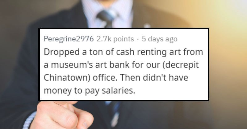 Times people realized their boss was stupid | Peregrine2976 Dropped ton cash renting art museum's art bank our (decrepit Chinatown) office. Then didn't have money pay salaries