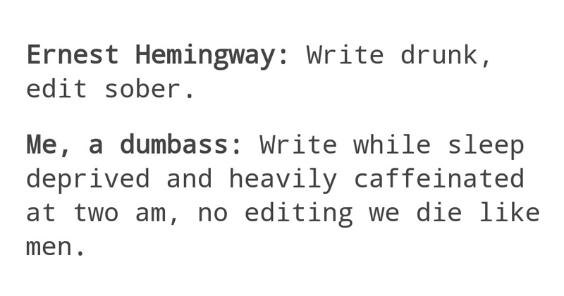 funny tweets, funny tumblr posts | Ernest Hemingway: Write drunk, edit sober dumbass: Write while sleep deprived and heavily caffeinated at two am, no editing die like men #why not both #write drunk edit sober #or like write drunk edit drunk #whoops