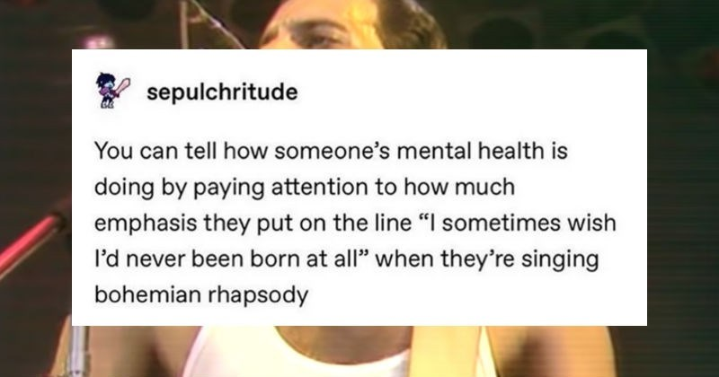 A collection of funny moments from various people in the Tumblr community | post by epulchritude can tell someone's mental health is doing by paying attention much emphasis they put on line sometimes wish l'd never been born at all they're singing bohemian rhapsody