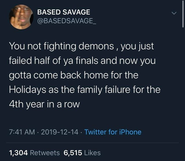 top 10 posts from black twitter | Animal - BASED SAVAGE @BASEDSAVAGE_ not fighting demons just failed half ya finals and now gotta come back home Holidays as family failure 4th year row 7:41 AM 2019-12-14 Twitter iPhone 1,304 Retweets 6,515 Likes