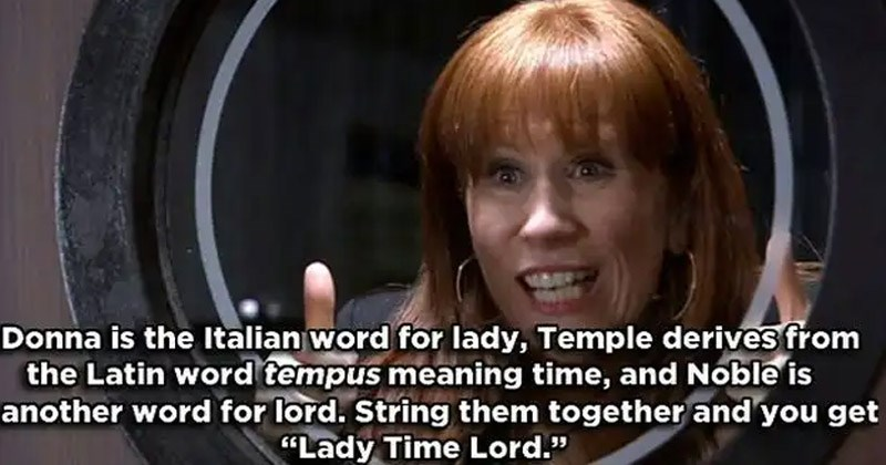 Funny memes and moments from 'Doctor Who' | Donna is Italian word lady, Temple derives Latin word tempus meaning time, and Noble is another word lord. String them together and get Lady Time Lord
