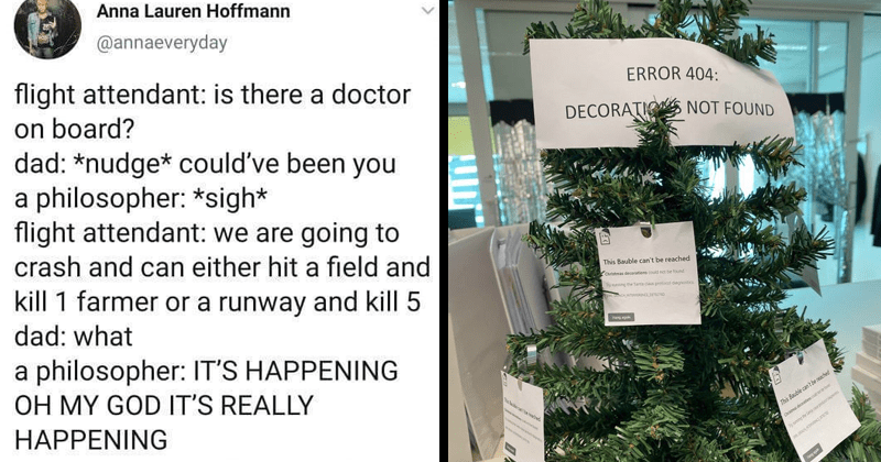 funny nerdy memes and tweets | tweet by annaeveryday flight attendant: is there doctor on board? dad nudge* could've been philosopher sigh* flight attendant are going crash and can either hit field and kill 1 farmer or runway and kill 5 dad philosopher S HAPPENING OH MY GOD 'S REALLY HAPPENING. christmas tree decorated with paper notes ERROR 404: DECORATIO NOT FOUND This Bauble can't be reached Christmas decerations could net be found Thy nunning Santa dn protocel dingnostics This Bauble cant