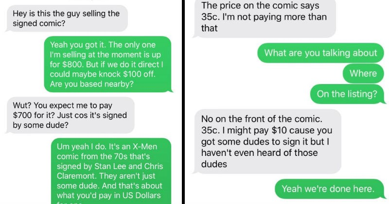 Lowballer tells seller they don't know who Stan Lee is | Hey is this guy selling signed comic? Yeah got only one selling at moment is up 800. But if do direct could maybe knock $100 off. Are based nearby? Wut expect pay $700 Just cos 's signed by some dude? Um yeah do s an X-Men comic 70s 's signed by Stan Lee and Chris Claremont. They aren't just some dude. And 's about pay US Dollars one
