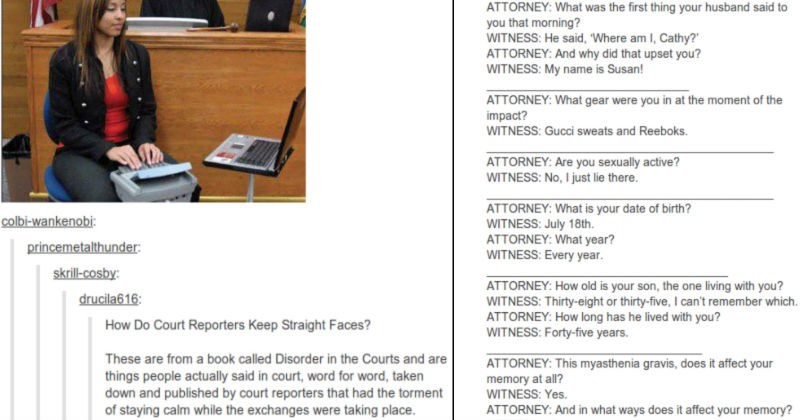 A Tumblr thread on how surprising it is that court reporters are able to keep a straight face | Do Court Reporters Keep Straight Faces? These are book called Disorder Courts and are things people actually said court, word word, taken down and published by court reporters had torment staying calm while exchanges were taking place. ATTORNEY first thing husband said morning? WITNESS: He said Where am Cathy ATTORNEY: And why did upset WITNESS: My name is Susan! ATTORNEY gear were at moment impact?