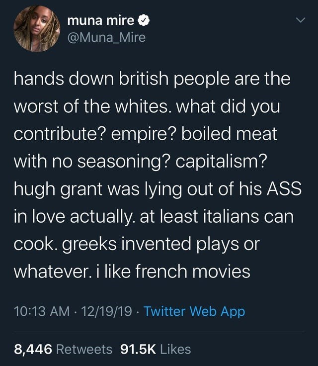top ten daily tweets from black twitter | Person - muna mire @Muna_Mire hands down british people are worst whites did contribute? empire? boiled meat with no seasoning? capitalism? hugh grant lying out his ASS love actually. at least italians can cook. greeks invented plays or whatever like french movies 10:13 AM 12/19/19 Twitter Web App 8,446 Retweets 91.5K Likes