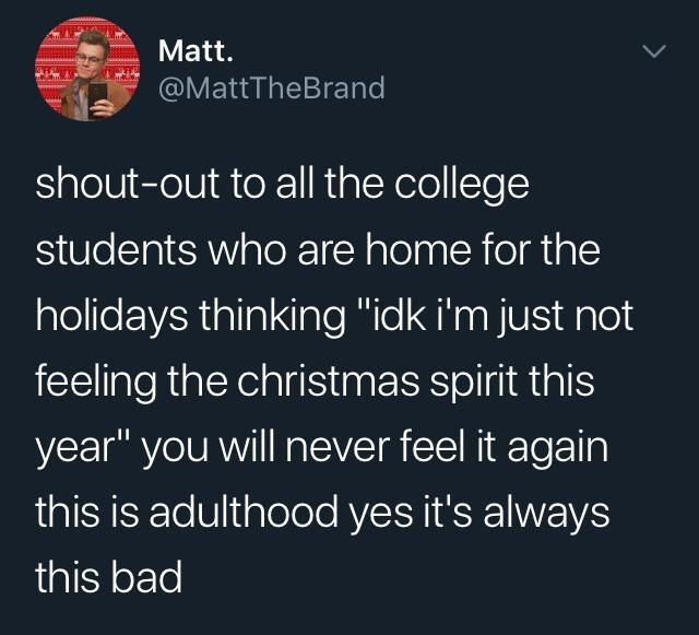 "top ten posts white people twitter | Person - Matt MattTheBrand shout-out all college students who are home holidays thinking ""idk just not feeling christmas spirit this year will never feel again this is adulthood yes 's always this bad"