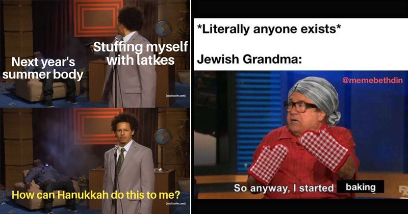 Funny memes about Hanukkah and being Jewish | eric andre shooting hannibal meme Stuffing myself with latkes Next year's summer body can Hanukkah do this. danny devito in oven gloves and a grey hair in a bun. *Literally anyone exists* Jewish Grandma So anyway started baking