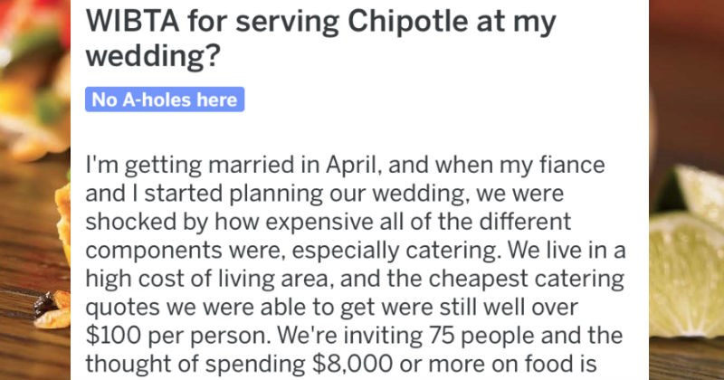 A newly engaged couple asks the people of Reddit whether or not it's inappropriate to serve Chipotle at the wedding | WIBTA serving Chipotle at my wedding? No -holes here getting maried April, and my fiance and started planning our wedding were shocked by expensive all different components were, especially catering live high cost living area, and cheapest catering quotes were able get were still well over $100 per person inviting 75 people and thought spending $8,000 or more on food is pretty