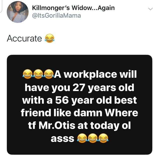 top ten daily tweets from black twitter | Person - Killmonger's Widow Again @ltsGorillaMama Accurate aSA workplace will have 27 years old with 56 year old best friend like damn Where tf Mr.Otis at today ol asss