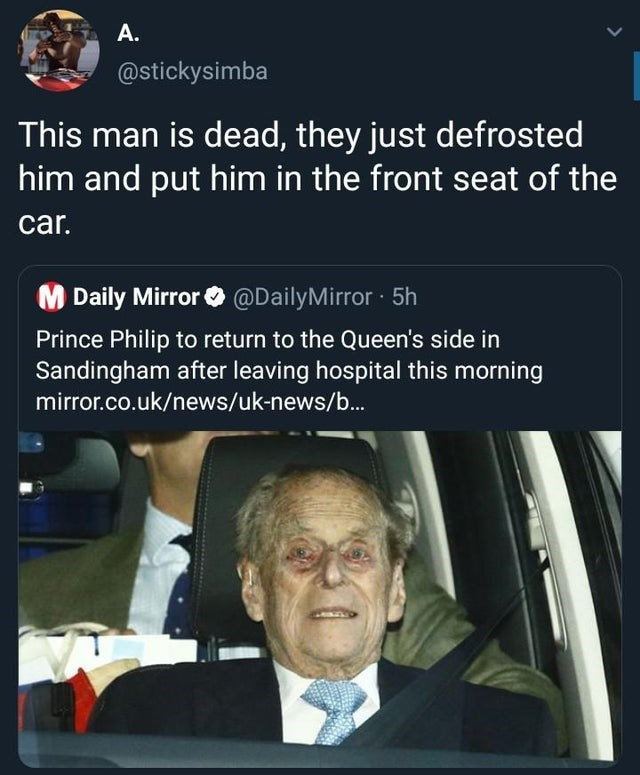 top ten daily tweets from black twitter | Man - stickysimba This man is dead, they just defrosted him and put him front seat car. M Daily Mirror O @DailyMirror 5h Prince Philip return Queen's side Sandingham after leaving hospital this morning mirror.co.uk/news/uk-news/b