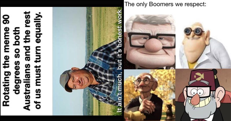 Funny dank memes | Rotating meme 90 degrees so both Australians and rest us must turn equally ain't much, but it's honest work. only Boomers respect: Carl Fredricksen from Up, geri's game by pixar, Grunkle Stan from Gravity Falls