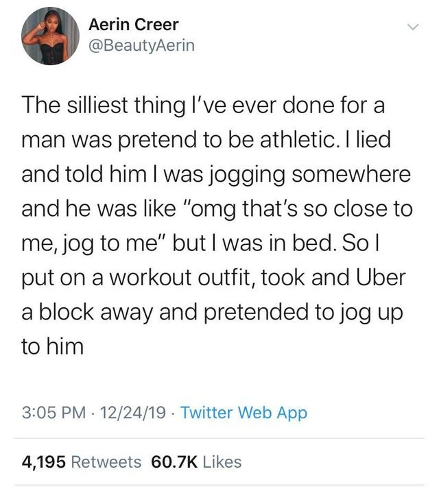 "daily top ten tweets from black twitter | Person - Aerin Creer @BeautyAerin silliest thing l've ever done man pretend be athletic lied and told him jogging somewhere and he like ""omg 's so close jog but bed. So l put on workout outfit, took and Uber block away and pretended jog up him 3:05 PM 12/24/19 Twitter Web App 4,195 Retweets 60.7K Likes"