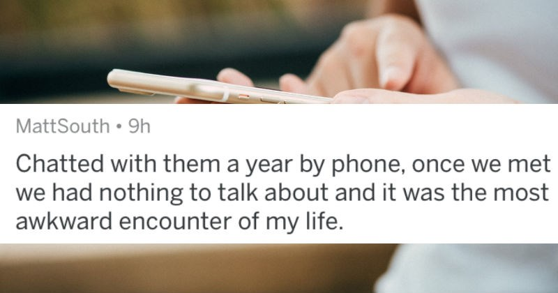 A collection of AskReddit replies to people's biggest online dating fails   MattSouth Chatted with them year by phone, once met had nothing talk about and most awkward encounter my life.