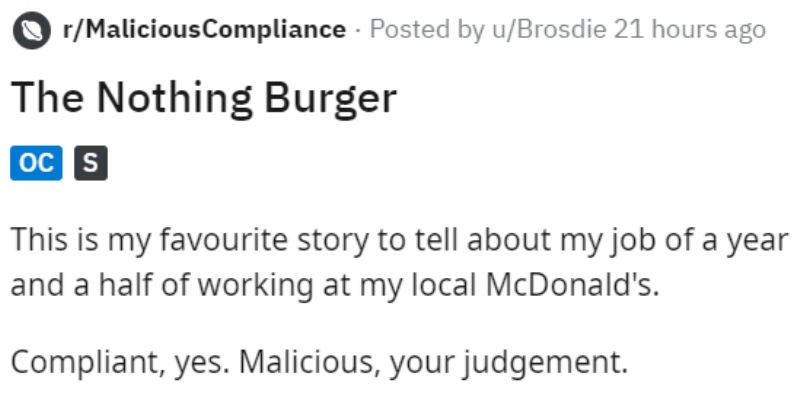 Kid orders nothing and pays money for it | r/MaliciousCompliance Posted by Brosdie Nothing Burger oc s This is my favourite story tell about my job year and half working at my local McDonald's. Compliant, yes. Malicious judgement.