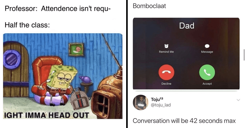 funny random memes, funny tweets, relatable memes, relatable tweets | spongebob meme Professor: Attendence isn't requ- Half class: IGHT IMMA HEAD OUT. Bomboclaat Dad Remind Message Decline Accept toju_lad Conversation will be 42 seconds max