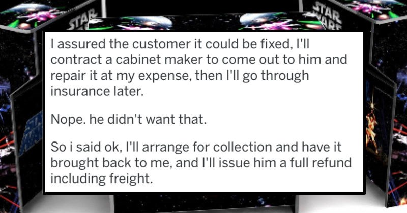 Reddit user describes how he handled his worst customer ever | assured customer could be fixed contract cabinet maker come out him and repair at my expense, then l'll go through insurance later. Nope. he didn't want So said ok, l'Il arrange collection and have brought back and l'll issue him full refund including freight.