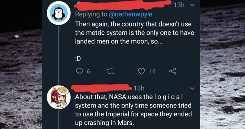 A collection of times that people got destroyed online | nathanwpyle Then again country doesn't use metric system is only one have landed men on moon, so D 6 16 13h About NASA uses lo gical system and only time someone tried use Imperial space they ended up crashing Mars.