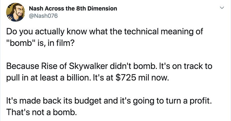 "Guy on Twitter explains what it looks like when a movie actually fails | tweet by Nash076 Do actually know technical meaning bomb"" is film? Because Rise Skywalker didn't bomb s on track pull at least billion s at $725 mil now s made back its budget and 's going turn profit s not bomb."