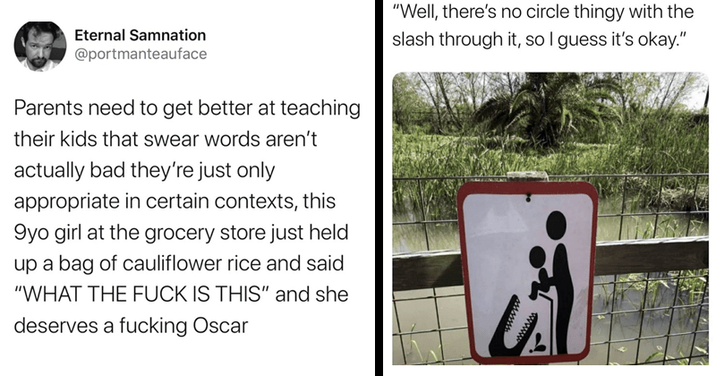 funny memes, funny tweets, parenting memes, parenting tweets, twitter, parents on twitter, parenting jokes, children, raising children   tweet by portmanteauface Parents need get better at teaching their kids swear words aren't actually bad they're just only appropriate certain contexts, this 9yo girl at grocery store just held up bag cauliflower rice and said FUCK IS THIS and she deserves fucking Oscar. warning sign Well, there's no circle thingy with slash through so guess 's okay.