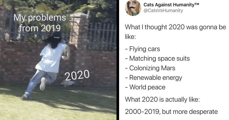 funny random memes, funny tweets, twitter memes, memes about 2020 and 2019, tweets about 2020 and 2019 | My problems 2019 2020. CatsVsHumanity thought 2020 gonna be like Flying cars Matching space suits Colonizing Mars Renewable energy World peace 2020 is actually like: 2000-2019, but more desperate