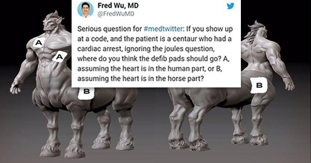 centaurs twitter debate heart tweets interesting | FredWuMD Serious question medtwitter: If show up at code, and patient is centaur who had cardiac arrest, ignoring joules question, where do think defib pads should go assuming heart is human part, or B, assuming heart is horse part