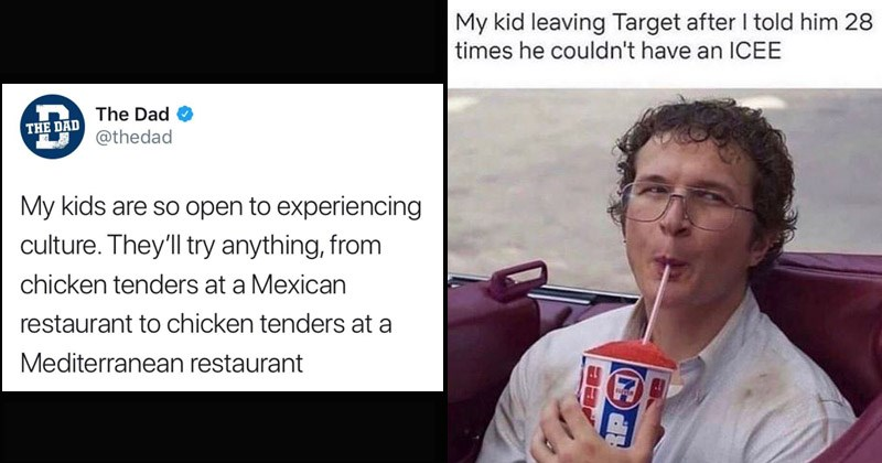 Funny memes about parenting and kids | tweet by thedad My kids are so open experiencing culture. They'll try anything chicken tenders at Mexican restaurant chicken tenders at Mediterranean restaurant. My kid leaving Target after told him 28 times he couldn't have an ICEE.