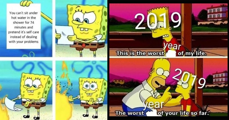 Funny, sad, and depressing memes and tweets | spongebob reading a piece of paper then using it to stoke a fire: can't sit under hot water shower 74 minutes and pretend 's self care instead dealing with problems. homer simpson comforting bart: 2019 This is worst year my life. This is worst year life so far