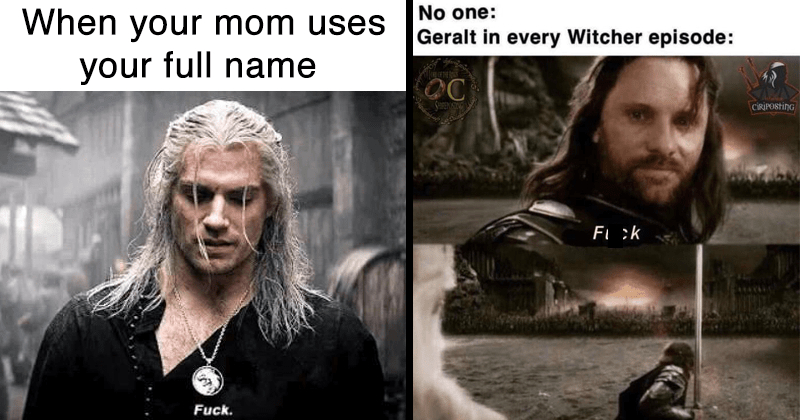 funny memes, geralt memes, the witcher memes, witcher memes, sci fi, fantasy, video games, movies, netflix show, henry cavill, fuck memes, geralt saying fuck | mom says full name Fuck. lotr meme aragorn going to war: No one: Geralt every Witcher episode: