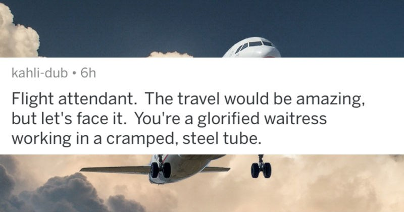 A collection of AskReddit replies to glamorized career paths that are actually nightmares | post by kahli-dub Flight attendant travel would be amazing, but let's face glorified waitress working cramped, steel tube.