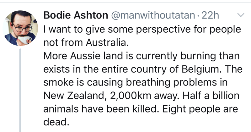 twitter thread about how terrible the australia bushfires are | tweet by manwithoutatan want give some perspective people not Australia. More Aussie land is currently burning than exists entire country Belgium smoke is causing breathing problems New Zealand, 2,000km away. Half billion animals have been killed. Eight people are dead.