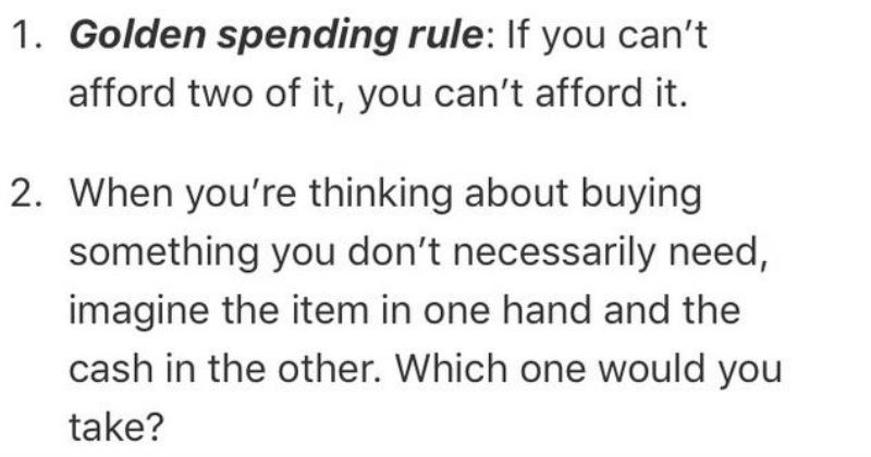 Tips, advice, and life hacks | 1. Golden spending rule: If can't afford two can't afford 2 thinking about buying something don't necessarily need, imagine item one hand and cash other. Which one would take?