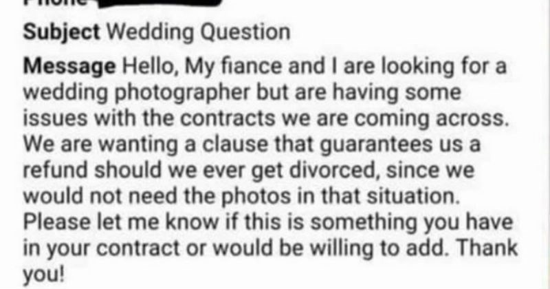 Ridiculous entitled people and their absurd demands | Subject Wedding Question Message Hello, My fiance and are looking wedding photographer but are having some issues with contracts are coming across are wanting clause guarantees us refund should ever get divorced, since would not need photos situation. Please let know if this is something have contract or