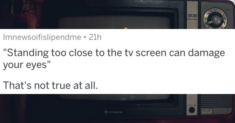 A collection of AskReddit replies to facts that are fake but sound legit | post by Imnewsoifislipendme Standing too close tv screen can damage eyes s not true at all.