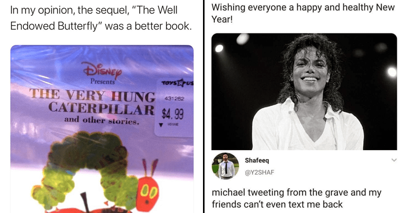 funny random memes and tweets, funny twitter, relatable memes, relatable tweets, memes about michael jackson | tweet by UncleDuke1969 my opinion sequel Well Endowed Butterfly better book. DiSNey Presents VERY HUNG CATERPILLAR. michaeljackson Wishing everyone happy and healthy New Year! tweet by Y2SHAF michael tweeting grave and my friends can't even text back