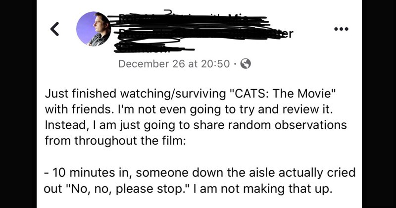 "Funny and cringey review of the 'Cats' movie | Just finished watching/surviving ""CATS Movie"" with friends not even going try and review Instead am just going share random observations throughout film: 10 minutes someone down aisle actually cried out No, no, please stop am not making up."