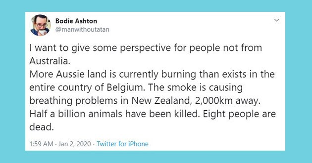 tweets twitter australian bushfires australia fire fires | tweet by manwithoutatan want give some perspective people not Australia. More Aussie land is currently burning than exists entire country Belgium smoke is causing breathing problems New Zealand, 2,000km away. Half billion animals have been killed. Eight people are dead