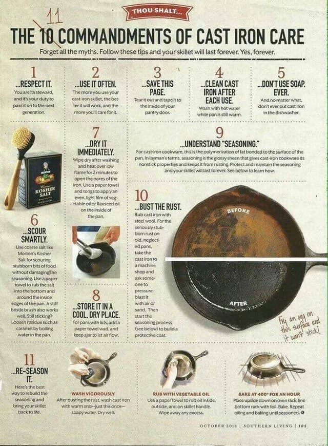 top ten daily infographics guides | Animal - THOU SHALT 11 10 COMMANDMENTS CAST IRON CARE Forget all myths. Follow these tips and skillet will last forever. Yes, forever. 2 3. SAVE THIS PAGE RESPECT USE OFTEN CLEAN CAST IRON AFTER EACH USE. DON'TUSE SOAP. EVER are its steward, and 's duty more use cast-iron skillet bet- Tear out and tape inside pantry door. And no matter pass on next generation. ter will work, and don't ever put cast iron Wash with hot water more care dishwasher. while pan is