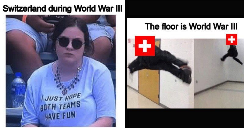 Funny dank memes about Switzerland during a hypothetical World War III | Switzerland during World War II: woman in a shirt that says JUST HOPE BOTH TEAMS HAVE FUN. pics of a person representing Switzerland jumping between walls: floor is World War III.